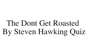 The Dont Get Roasted By Steven Hawking Quiz. game